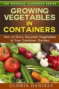 Growing Vegetables in Containers: How to Grow Gourmet Vegetables in Your Container Garden