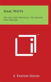 Isaac Watts: His Life and Writings, His Homes and Friends