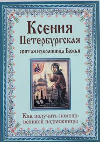 Ksenija Peterburgskaja: svjataja izbrannitsa Bozhja. Kak poluchit pomosch velikoj podvizhnitsy