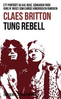 Tung rebell : ett porträtt av Axl Rose, sångaren från Guns N' Roses som gjorde hårdrocken rumsren