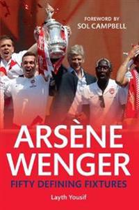 Arsene Wenger Fifty Defining Fixtures: Fifty Defining Fixtures