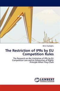 The Restriction of Iprs by Eu Competition Rules