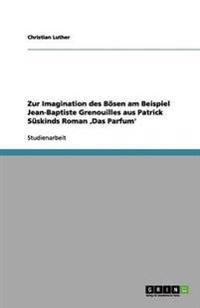 Zur Imagination Des Bosen Am Beispiel Jean-Baptiste Grenouilles Aus Patrick Suskinds Roman Das Parfum'
