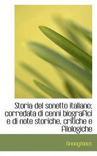 Storia del Sonetto Italiano; Corredata Di Cenni Biografici E Di Note Storiche, Critiche E Filologich