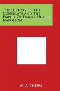 The History of the Consulate and the Empire of France Under Napoleon