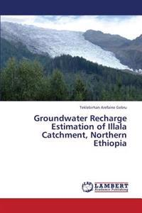 Groundwater Recharge Estimation of Illala Catchment, Northern Ethiopia