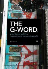 The G-word : virtuosity and violation, negotiating and transforming graffiti