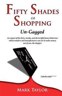 Fifty Shades of Shopping Un-Gagged: An Expose of the Dirty, Sneaky, and Downright Funny Behaviour Which Retailers and Manufacturers Can Use to Make Mo