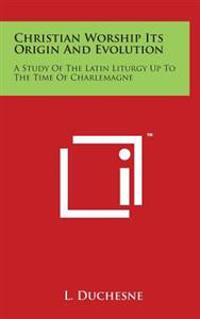 Christian Worship Its Origin and Evolution: A Study of the Latin Liturgy Up to the Time of Charlemagne