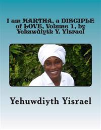 I Am Martha, a Disciple of Love, Volume 1, by Yehuwdiyth Y. Yisrael: I Am Martha, a Disciple of Love, Volume 1 by Yehuwdiyth Y. Yisrael