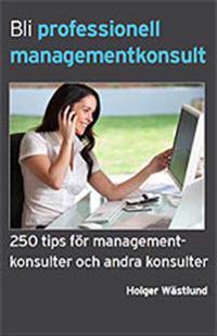 Bli professionell managementkonsult  : 250 tips för managementkonsulter och andra konsulter