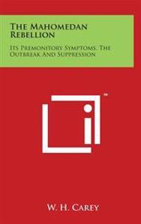 The Mahomedan Rebellion: Its Premonitory Symptoms, the Outbreak and Suppression