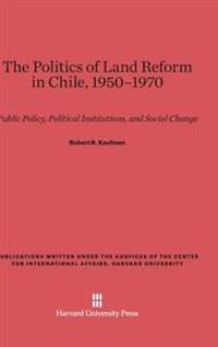 The Politics of Land Reform in Chile, 1950-1970: Public Policy, Political Institutions, and Social Change