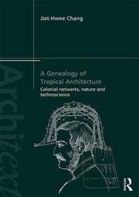A Genealogy of Tropical Architecture: Colonial Networks, Nature and Technoscience