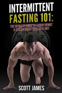 Intermittent Fasting 101: The Ultimate Guide to Losing Weight & Feeling Great with an If Diet