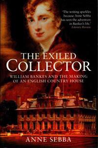 Exiled collector - william bankes and the making of an english country hous