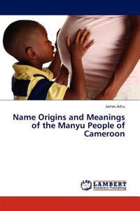 Name Origins and Meanings of the Manyu People of Cameroon