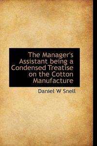 The Manager's Assistant Being a Condensed Treatise on the Cotton Manufacture