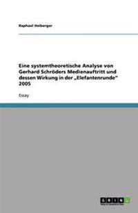 """Eine Systemtheoretische Analyse Von Gerhard Schroders Medienauftritt Und Dessen Wirkung in Der """"Elefantenrunde"""" 2005"""