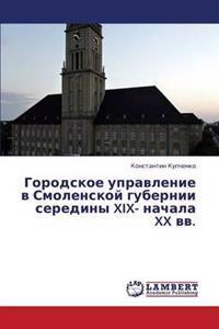 Gorodskoe Upravlenie V Smolenskoy Gubernii Serediny XIX- Nachala XX VV.