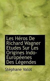 Les Heros de Richard Wagner Etudes Sur Les Origines Indo-Europeenes Des Legendes