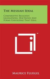 The Messiah Ideal: Comparative Religious Legislations, Doctrines and Forms Unfolding That Ideal