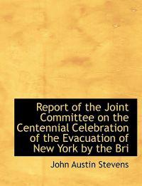 Report of the Joint Committee on the Centennial Celebration of the Evacuation of New York by the Bri