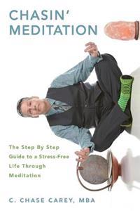 Chasin' Meditation: The Step by Step Guide to a Stress-Free Life Through Meditation