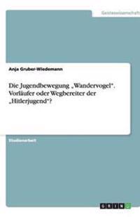 """Die Jugendbewegung """"Wandervogel."""" Vorlaufer Oder Wegbereiter Der """"Hitlerjugend""""?"""