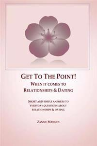 Get to the Point!: When It Comes to Relationships & Dating