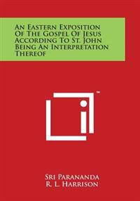 An Eastern Exposition of the Gospel of Jesus According to St. John Being an Interpretation Thereof