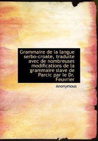 Grammaire de La Langue Serbo-Croate, Traduite Avec de Nombreuses Modifications de La Grammaire Slave