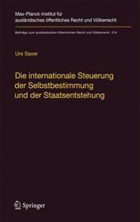 Die Internationale Steuerung der Selbstbestimmung Und der Staatsentstehung: Selbstbestimmung, Konfliktmanagement, Anerkennung Und Staatennachfolge In