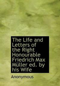 The Life and Letters of the Right Honourable Friedrich Max M Ller Ed. by His Wife