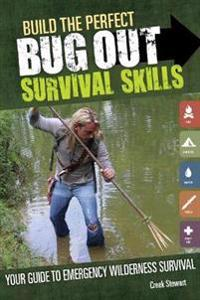 Build the Perfect Bug Out: Survival Skills: Your Guide to Emergency Wilderness Survival