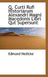 Q. Curti Rufi Historiarum Alexandri Magni Macedonis Libri Qut Supersunt