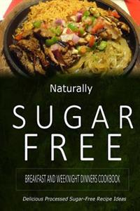 Naturally Sugar-Free - Breakfast and Weeknight Dinners Cookbook: Delicious Sugar-Free and Diabetic-Friendly Recipes for the Health-Conscious