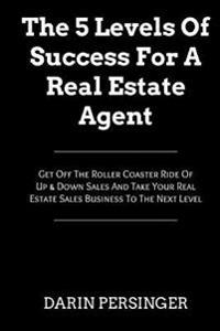 The 5 Levels of Success for a Real Estate Agent: Get Off the Roller Coaster Ride of Up & Down Sales and Take Your Real Estate Sales Business to the Ne