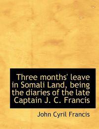 Three Months' Leave in Somali Land, Being the Diaries of the Late Captain J. C. Francis