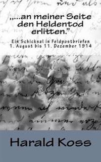 """, ...an Meiner Seite Den Heldentod Erlitten."""": Ein Schicksal in Feldpostbriefen. 1. August Bis 11.Dezember 1914"""