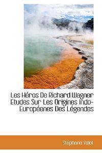 Les H Ros de Richard Wagner Etudes Sur Les Origines Indo-Europ Enes Des L Gendes