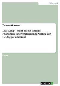 """Das """"Ding"""" - Mehr ALS Ein Simples Phanomen. Eine Vergleichende Analyse Von Heidegger Und Kant"""