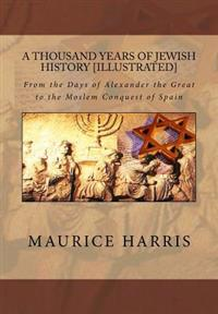 A Thousand Years of Jewish History: Illustrated: From the Days of Alexander the Great to the Moslem Conquest of Spain