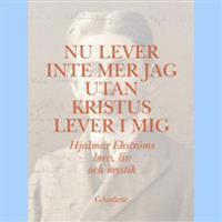 Nu lever inte mer jag utan Kristus lever i mig : Hjalmar Ekströms brev, liv och mystik