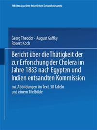 Bericht Uber Die Thatigkeit Der Zur Erforschung Der Cholera Im Jahre 1883 Nach Egypten Und Indien Entsandten Kommission