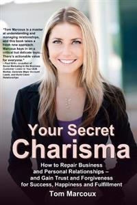 Your Secret Charisma: How to Repair Business and Personal Relationships - And Gain Trust and Forgiveness for Success, Happiness and Fulfillm