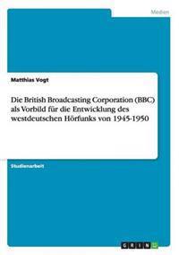 Die British Broadcasting Corporation (BBC) ALS Vorbild Fur Die Entwicklung Des Westdeutschen Horfunks Von 1945-1950