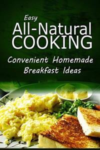 Easy Natural Cooking - Convenient Homemade Breakfast Ideas: Easy Healthy Recipes Made with Natural Ingredients