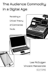 The Audience Commodity in a Digital Age: Revisiting a Critical Theory of Commercial Media