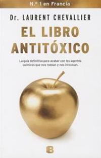 El Libro Antitoxico: La Guia Definitiva Para Acabar Con los Agentes Quimicos Que Nos Rodean y Nos Intoxican = The Antitoxic Book